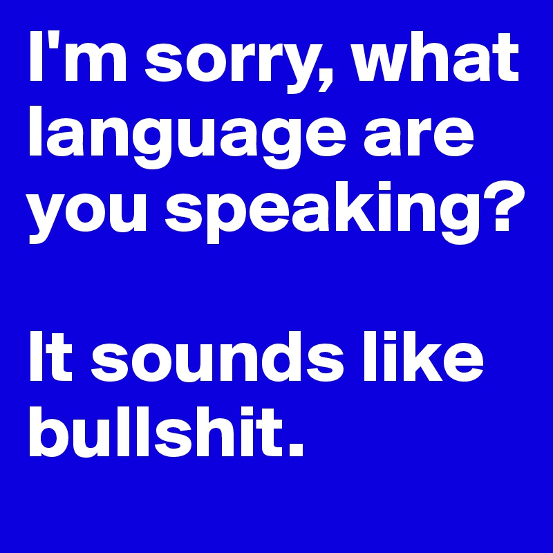 I'm sorry, what language are you speaking?   It sounds like bullshit.