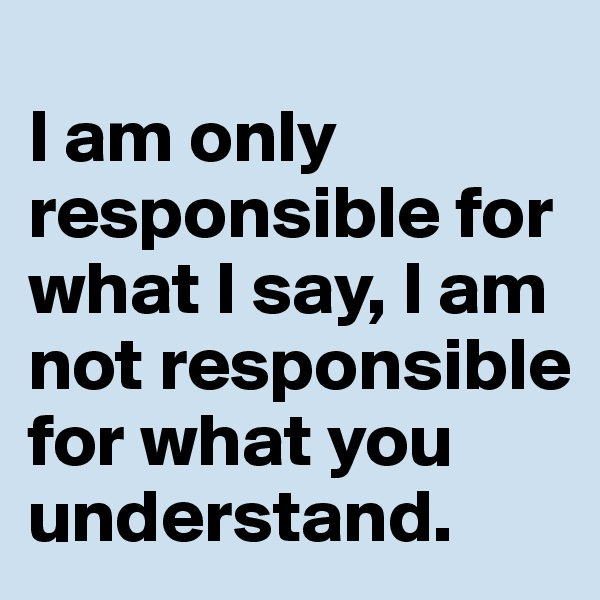 I am only responsible for what I say, I am not responsible for what you understand.