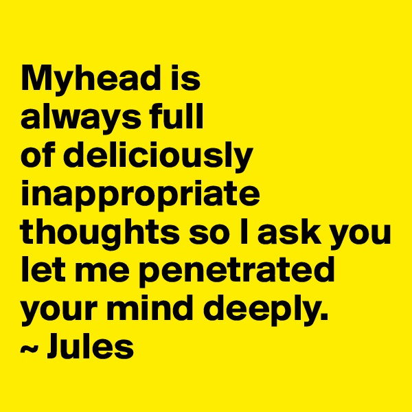Myhead is always full     of deliciously   inappropriate  thoughts so I ask you let me penetrated your mind deeply.  ~ Jules