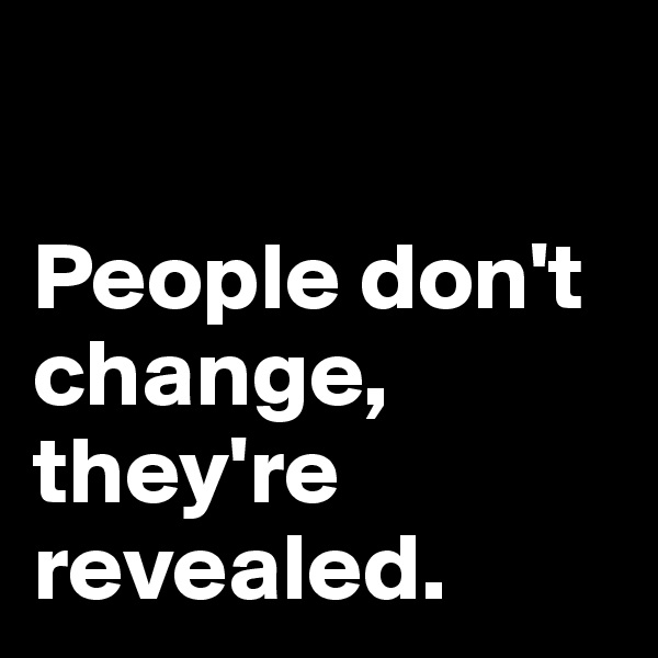 People don't change, they're revealed.