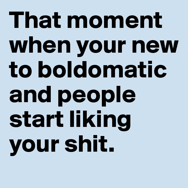 That moment when your new to boldomatic and people start liking your shit.