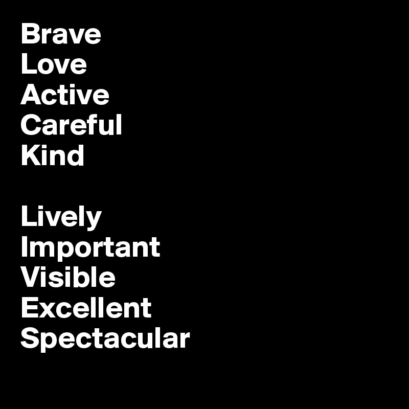 Brave Love Active Careful Kind  Lively Important Visible Excellent Spectacular
