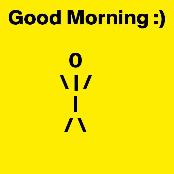 Good Morning :)                            0             \ | /                |              / \