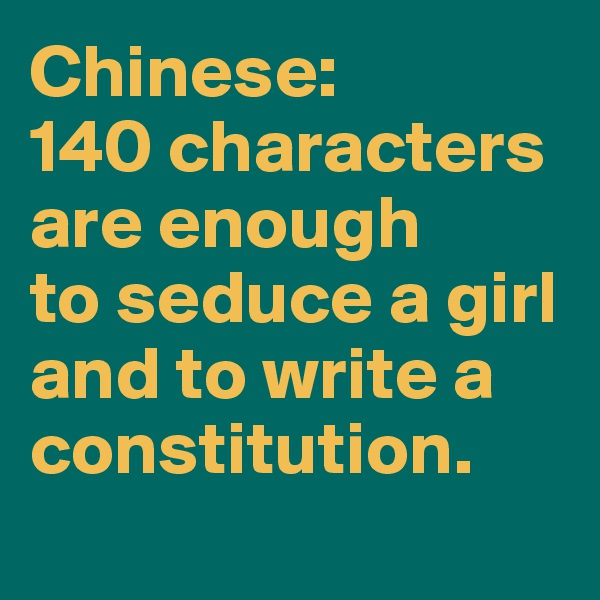 Chinese:  140 characters are enough  to seduce a girl and to write a constitution.