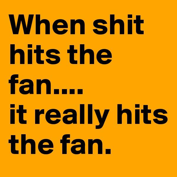 When shit hits the fan....  it really hits the fan.
