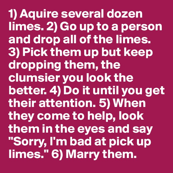 """1) Aquire several dozen limes. 2) Go up to a person and drop all of the limes. 3) Pick them up but keep dropping them, the clumsier you look the better. 4) Do it until you get their attention. 5) When they come to help, look them in the eyes and say """"Sorry, I'm bad at pick up limes."""" 6) Marry them."""