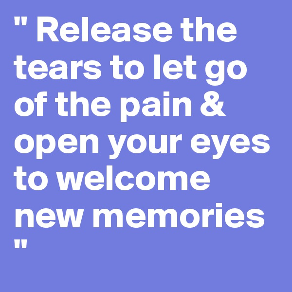""" Release the tears to let go of the pain & open your eyes to welcome new memories """
