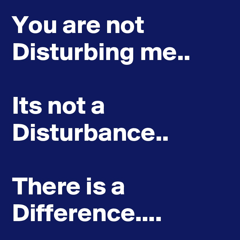 You are not Disturbing me..  Its not a Disturbance..  There is a Difference....