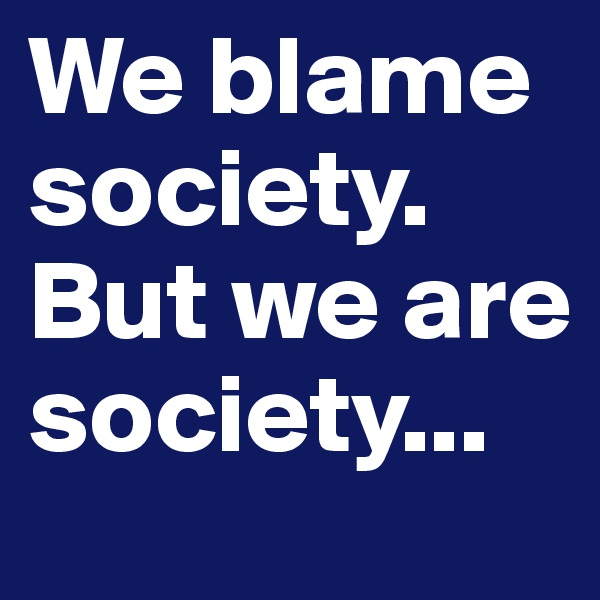 We blame society. But we are society...