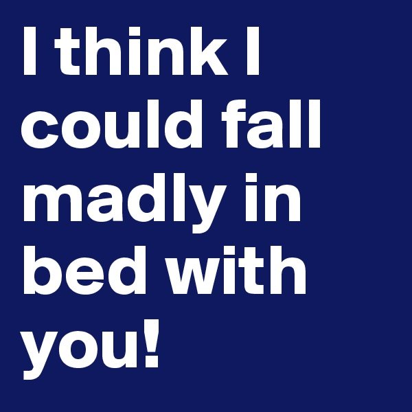 I think I could fall madly in bed with you!