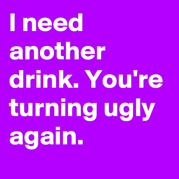 I need another drink. You're turning ugly again.