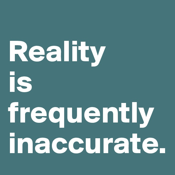 Reality  is frequently inaccurate.