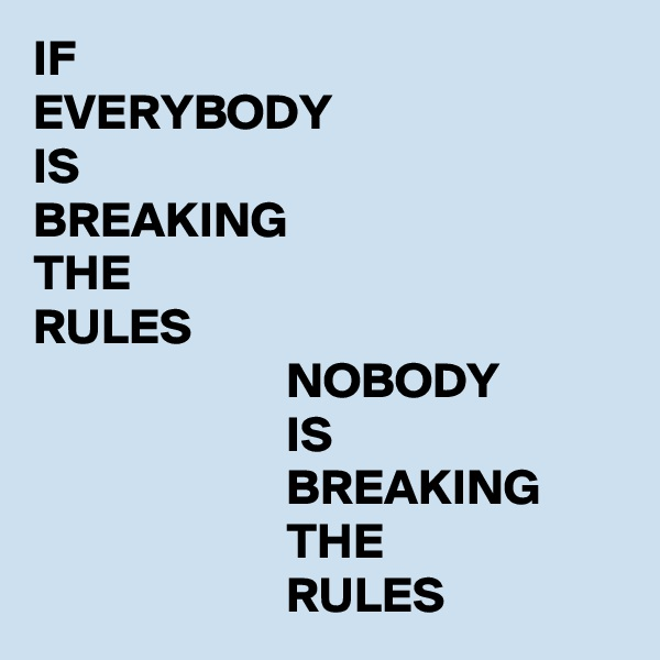 IF EVERYBODY IS BREAKING THE RULES                          NOBODY                          IS                          BREAKING                          THE                          RULES