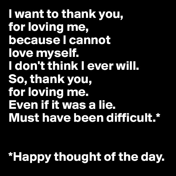 I want to thank you,  for loving me,  because I cannot  love myself. I don't think I ever will.  So, thank you,  for loving me.  Even if it was a lie. Must have been difficult.*   *Happy thought of the day.