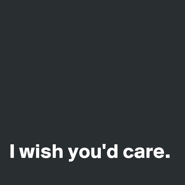 I wish you'd care.