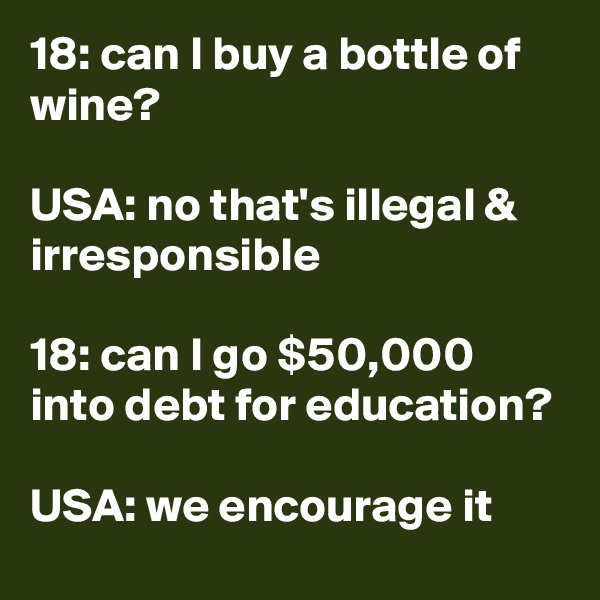 18: can I buy a bottle of wine?  USA: no that's illegal & irresponsible  18: can I go $50,000 into debt for education?  USA: we encourage it
