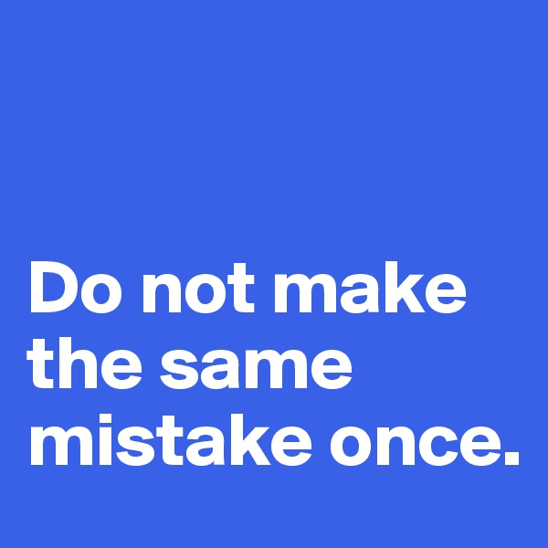 Do not make  the same  mistake once.