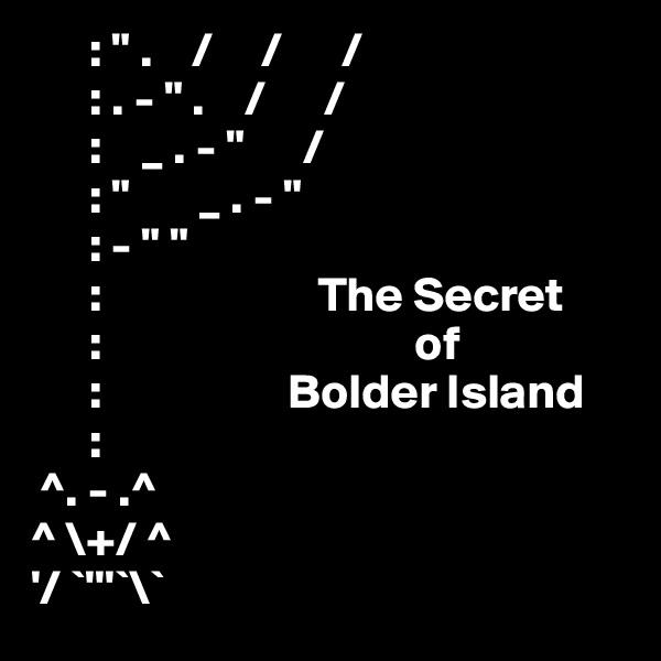": "" .    /     /      /       : . - "" .    /      /       :    _ . - ""      /       : ""       _ . - ""        : - "" ""       :                      The Secret       :                                of       :                   Bolder Island       :  ^. - .^ ^ \+/ ^ '/ `'''`\`"