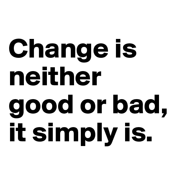Change is neither good or bad, it simply is.