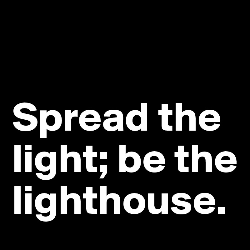 Spread the light; be the lighthouse.