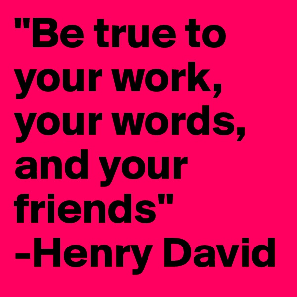 """""""Be true to your work, your words, and your friends""""                         -Henry David"""