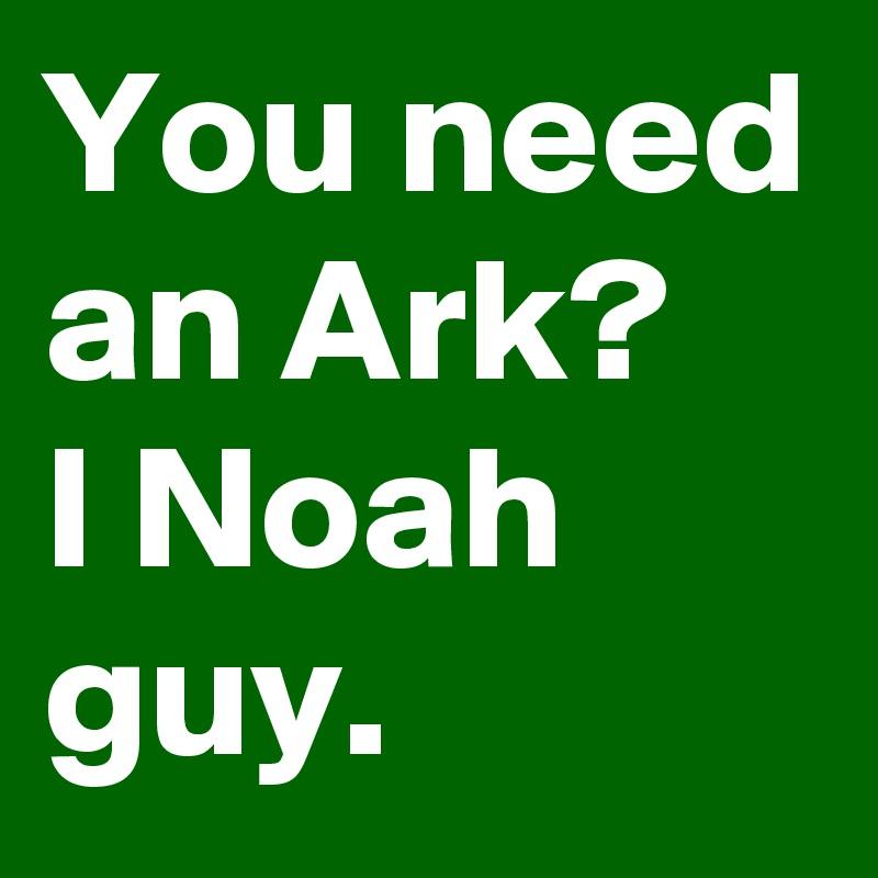You need an Ark? I Noah guy.