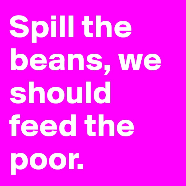 Spill the beans, we should feed the poor.