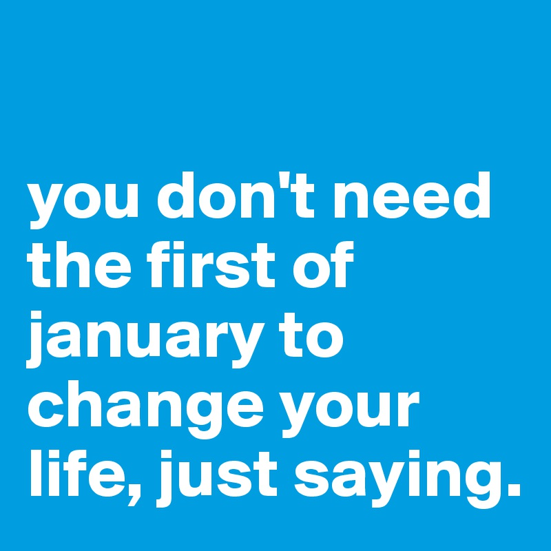 you don't need the first of january to change your life, just saying.
