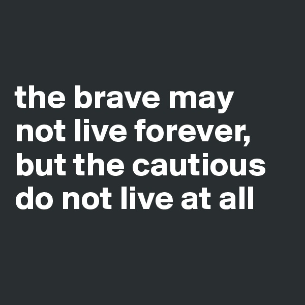 the brave may not live forever, but the cautious do not live at all