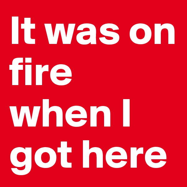 It was on fire when I got here