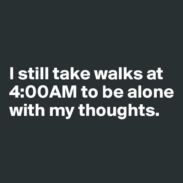 I still take walks at 4:00AM to be alone with my thoughts.