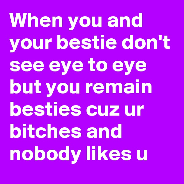 When you and your bestie don't see eye to eye but you remain besties cuz ur bitches and nobody likes u