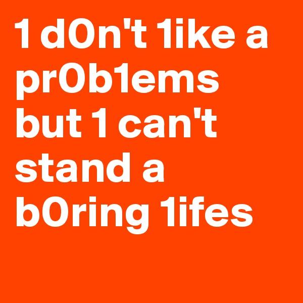 1 d0n't 1ike a pr0b1ems but 1 can't stand a b0ring 1ifes