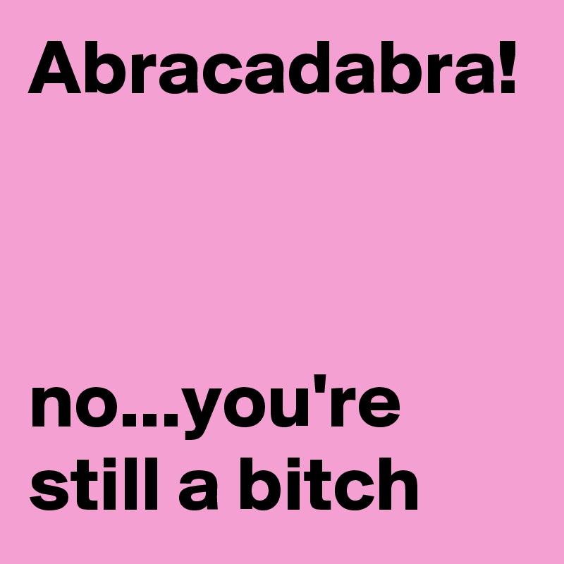 Abracadabra!    no...you're still a bitch
