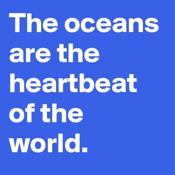 The oceans are the heartbeat of the world.