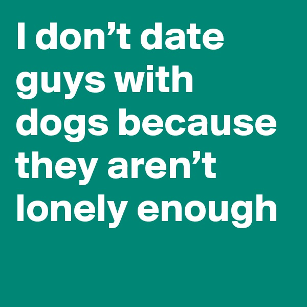 I don't date guys with dogs because they aren't lonely enough