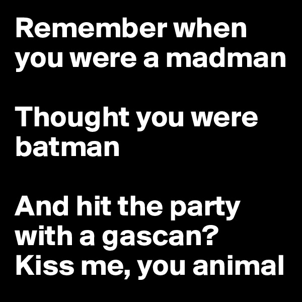 Remember when you were a madman  Thought you were batman  And hit the party with a gascan?  Kiss me, you animal