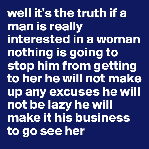 well it's the truth if a man is really interested in a woman nothing is going to stop him from getting to her he will not make up any excuses he will not be lazy he will make it his business to go see her