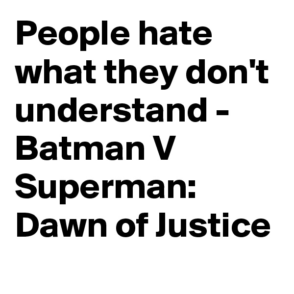 People hate what they don't understand - Batman V Superman:  Dawn of Justice