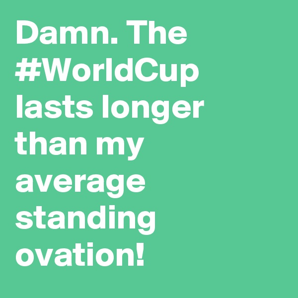 Damn. The #WorldCup lasts longer than my average standing ovation!