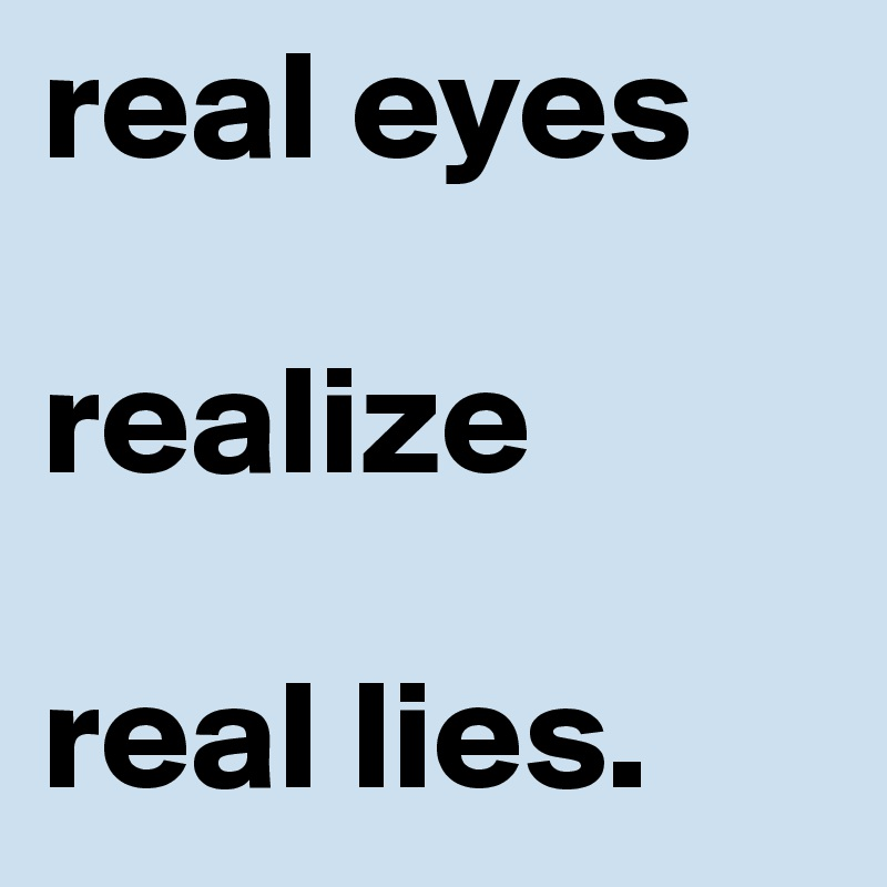 real eyes  realize  real lies.