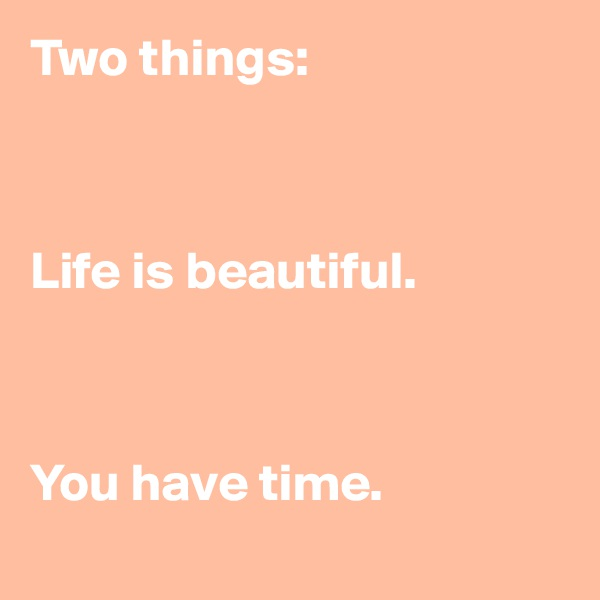 Two things:    Life is beautiful.    You have time.