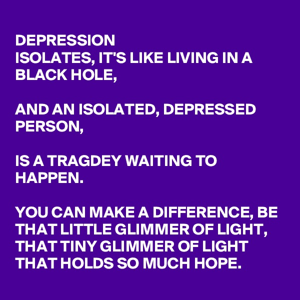 DEPRESSION ISOLATES, IT'S LIKE LIVING IN A BLACK HOLE,   AND AN ISOLATED, DEPRESSED PERSON,   IS A TRAGDEY WAITING TO HAPPEN.   YOU CAN MAKE A DIFFERENCE, BE THAT LITTLE GLIMMER OF LIGHT, THAT TINY GLIMMER OF LIGHT THAT HOLDS SO MUCH HOPE.