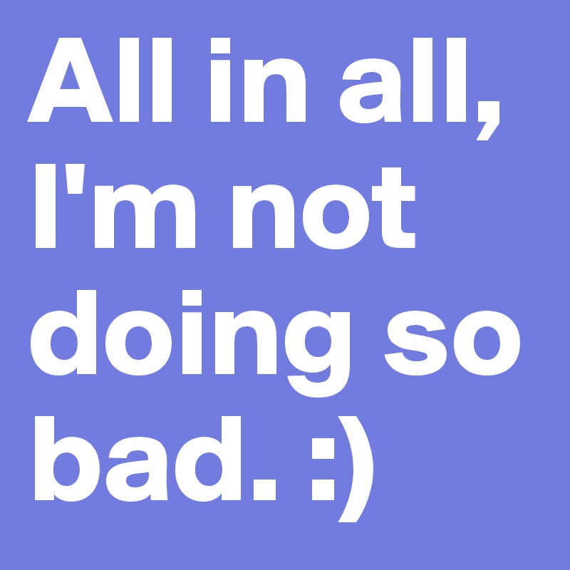 All in all, I'm not doing so bad. :)