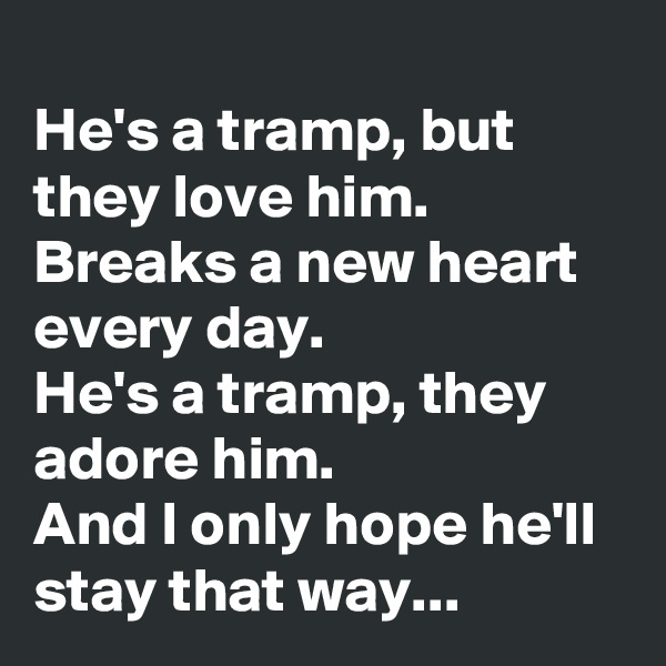 He's a tramp, but they love him. Breaks a new heart every day. He's a tramp, they adore him. And I only hope he'll stay that way...