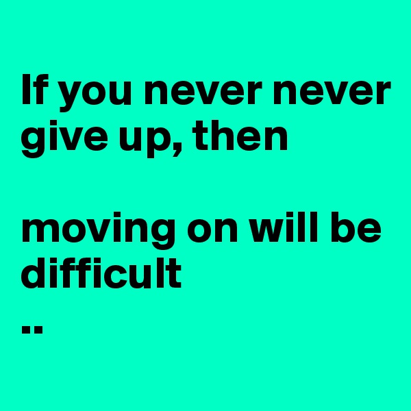 If you never never give up, then  moving on will be difficult  ..