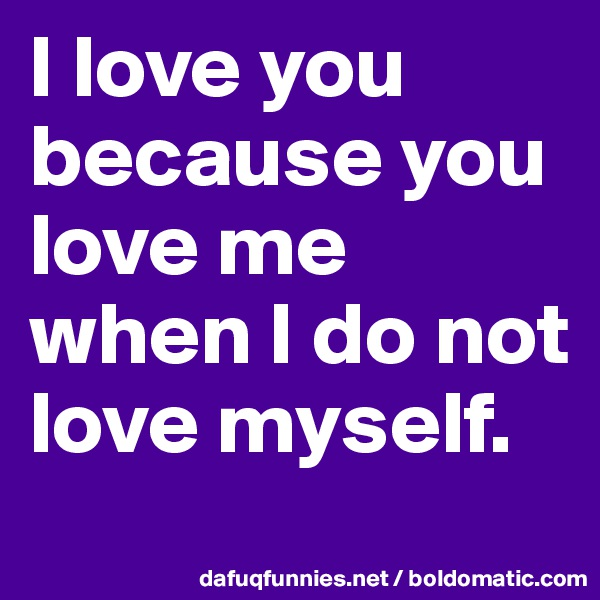 I love you because you love me when I do not love myself.