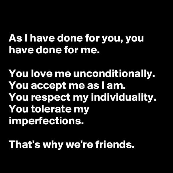 As I have done for you, you have done for me.   You love me unconditionally.  You accept me as I am.  You respect my individuality.  You tolerate my imperfections.   That's why we're friends.