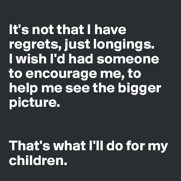 It's not that I have regrets, just longings.  I wish I'd had someone to encourage me, to help me see the bigger picture.    That's what I'll do for my children.