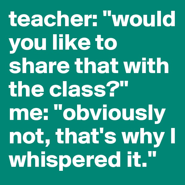"teacher: ""would you like to share that with the class?"" me: ""obviously not, that's why I whispered it."""